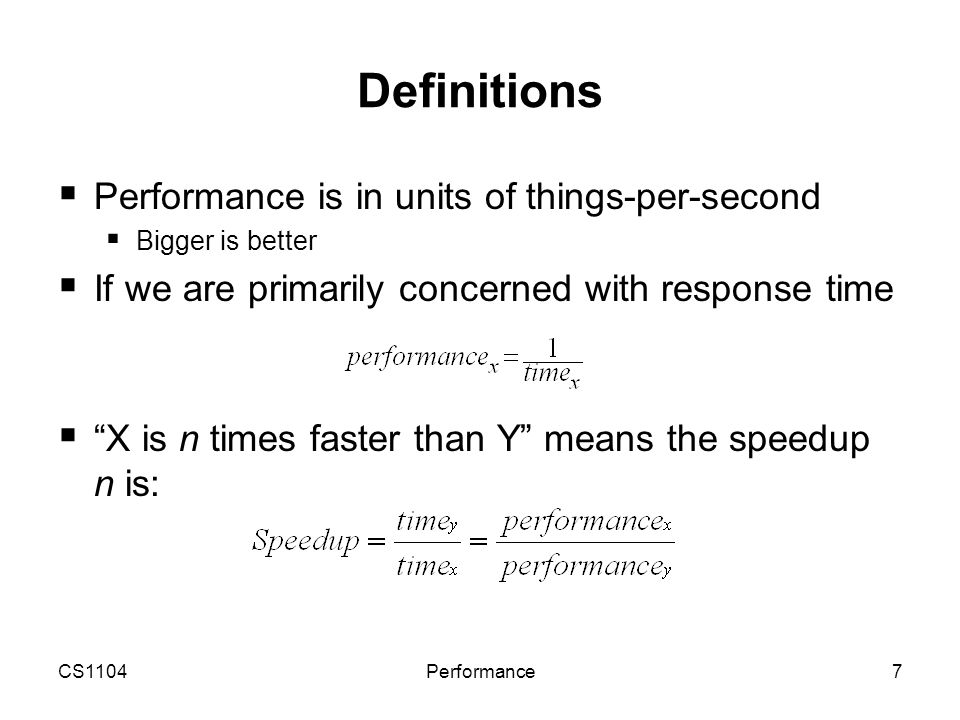 CS1104Performance7 Definitions  Performance is in units of things-per-second  Bigger is better  If we are primarily concerned with response time 