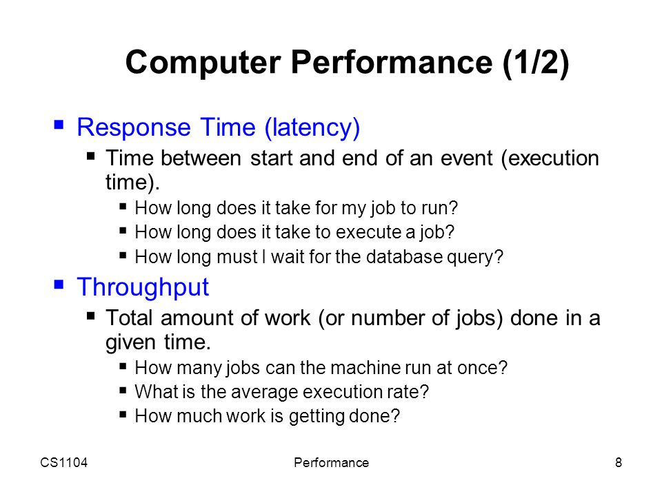 CS1104Performance8 Computer Performance (1/2)  Response Time (latency)  Time between start and end of an event (execution time).  How long does it