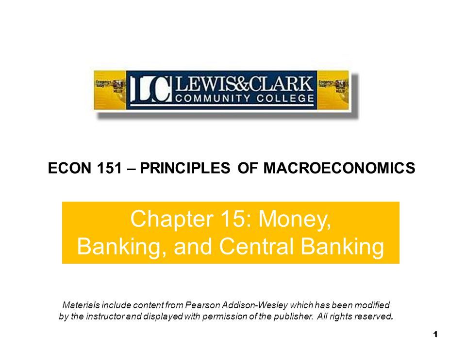 11 Chapter 15: Money, Banking, and Central Banking 1 ECON 151 – PRINCIPLES OF MACROECONOMICS Materials include content from Pearson Addison-Wesley which has been modified by the instructor and displayed with permission of the publisher.