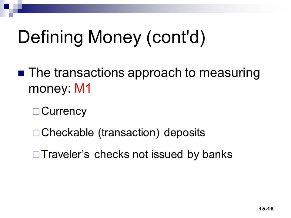 Defining Money (cont d) The transactions approach to measuring money: M1  Currency  Checkable (transaction) deposits  Traveler's checks not issued by banks 15-16