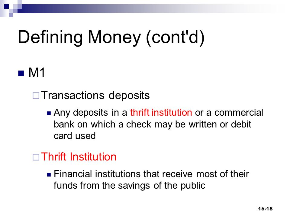 Defining Money (cont d) M1  Transactions deposits Any deposits in a thrift institution or a commercial bank on which a check may be written or debit card used  Thrift Institution Financial institutions that receive most of their funds from the savings of the public 15-18