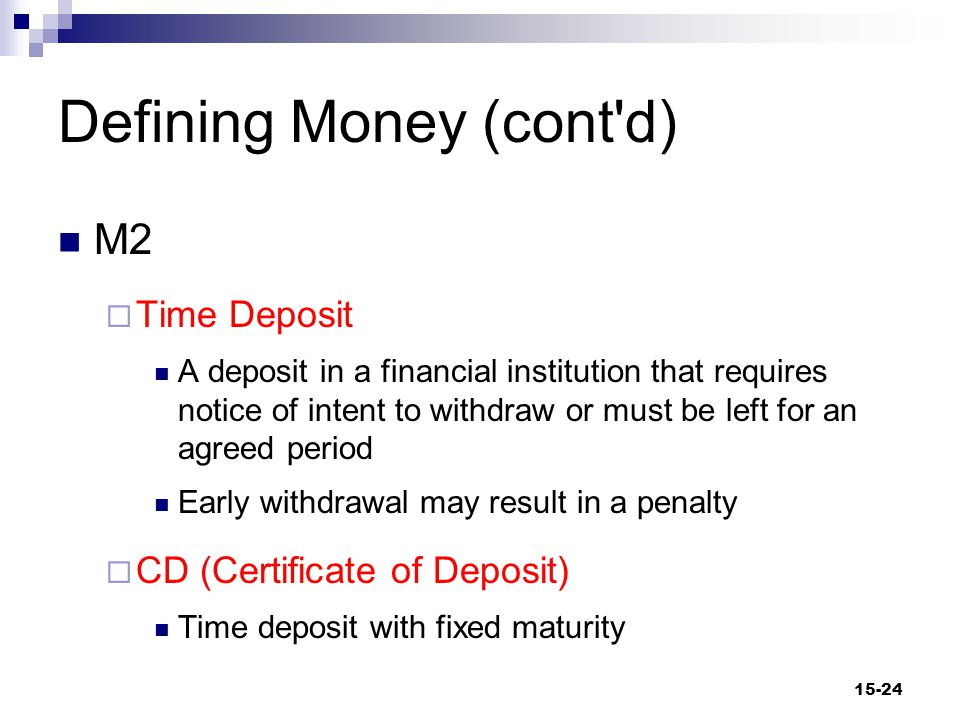 Defining Money (cont d) M2  Time Deposit A deposit in a financial institution that requires notice of intent to withdraw or must be left for an agreed period Early withdrawal may result in a penalty  CD (Certificate of Deposit) Time deposit with fixed maturity 15-24