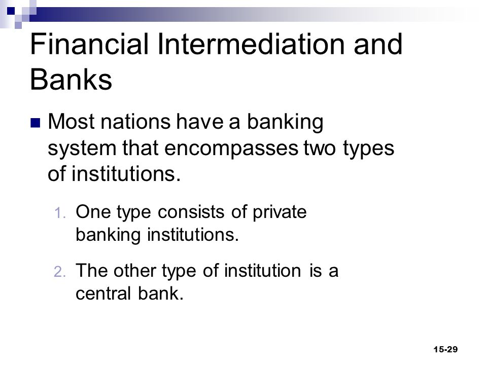 Financial Intermediation and Banks Most nations have a banking system that encompasses two types of institutions.