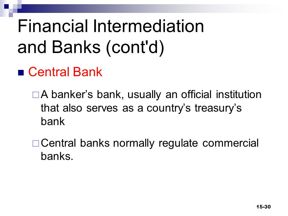 Financial Intermediation and Banks (cont d) Central Bank  A banker's bank, usually an official institution that also serves as a country's treasury's bank  Central banks normally regulate commercial banks.