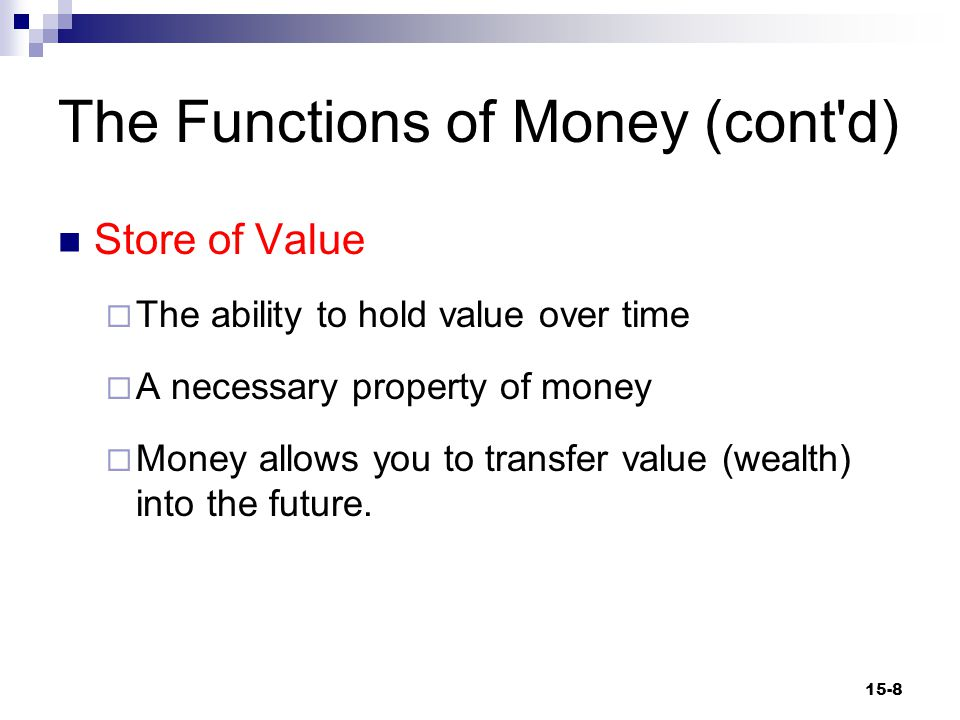 The Functions of Money (cont d) Store of Value  The ability to hold value over time  A necessary property of money  Money allows you to transfer value (wealth) into the future.