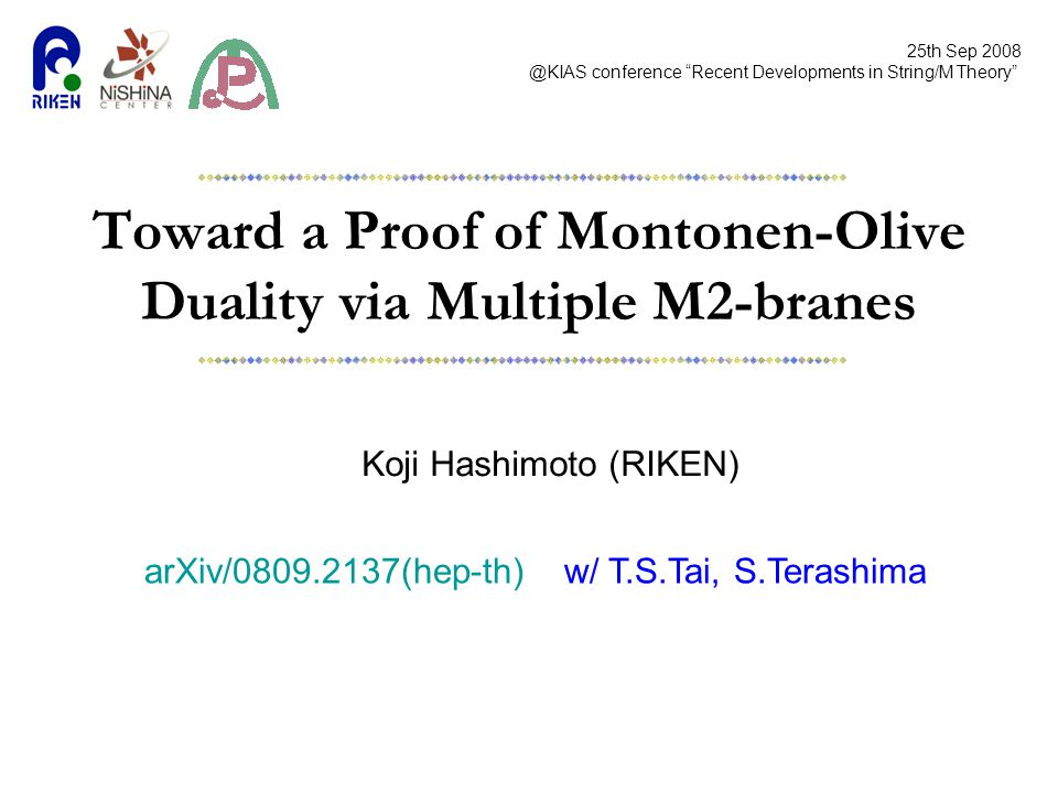 Toward a Proof of Montonen-Olive Duality via Multiple M2-branes Koji Hashimoto (RIKEN) 25th Sep 2008 @KIAS conference Recent Developments in String/M Theory arXiv/0809.2137(hep-th) w/ T.S.Tai, S.Terashima