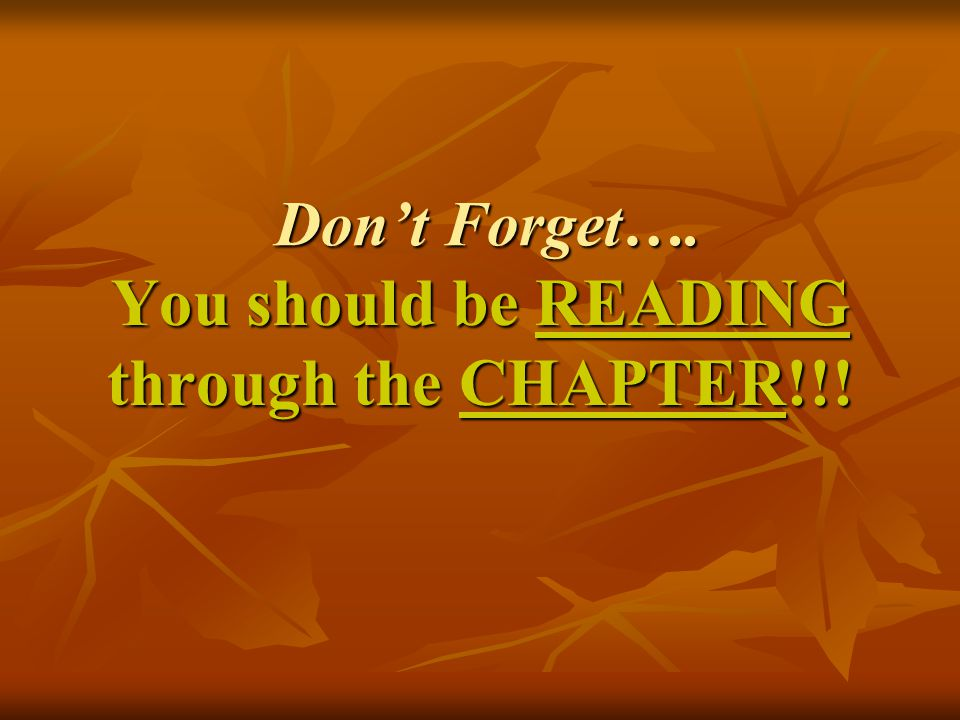 Don't Forget…. You should be READING through the CHAPTER!!!