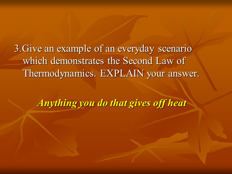 3.Give an example of an everyday scenario which demonstrates the Second Law of Thermodynamics. EXPLAIN your answer. Anything you do that gives off hea