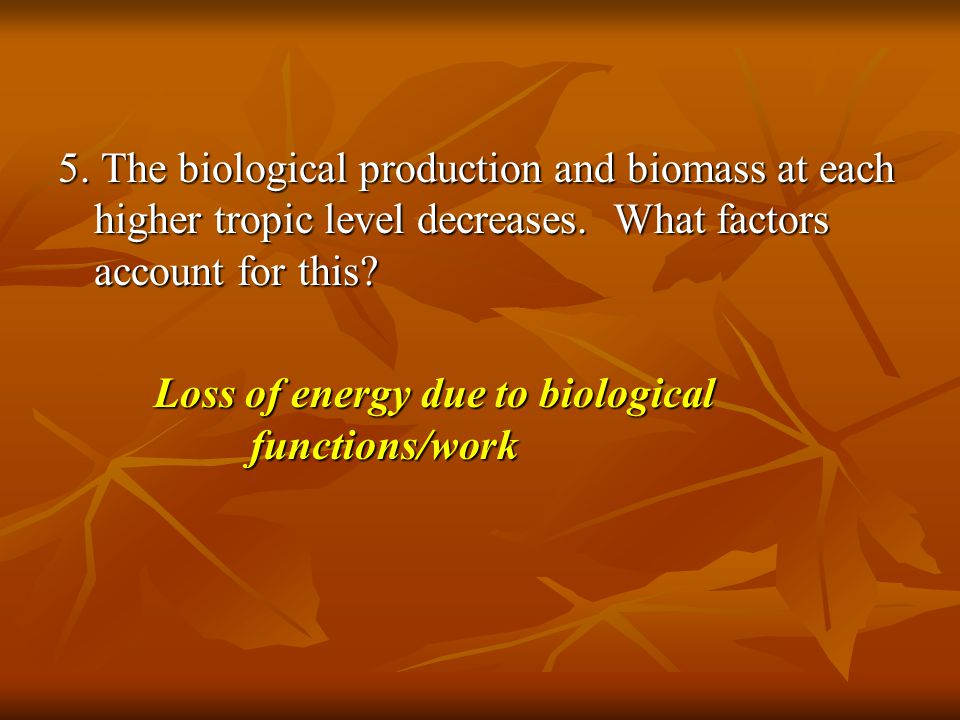 5. The biological production and biomass at each higher tropic level decreases. What factors account for this? Loss of energy due to biological functi