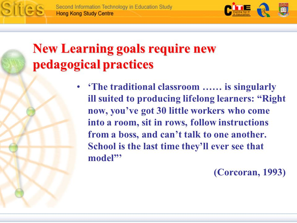 New Learning goals require new pedagogical practices 'The traditional classroom …… is singularly ill suited to producing lifelong learners: Right now, you've got 30 little workers who come into a room, sit in rows, follow instructions from a boss, and can't talk to one another.