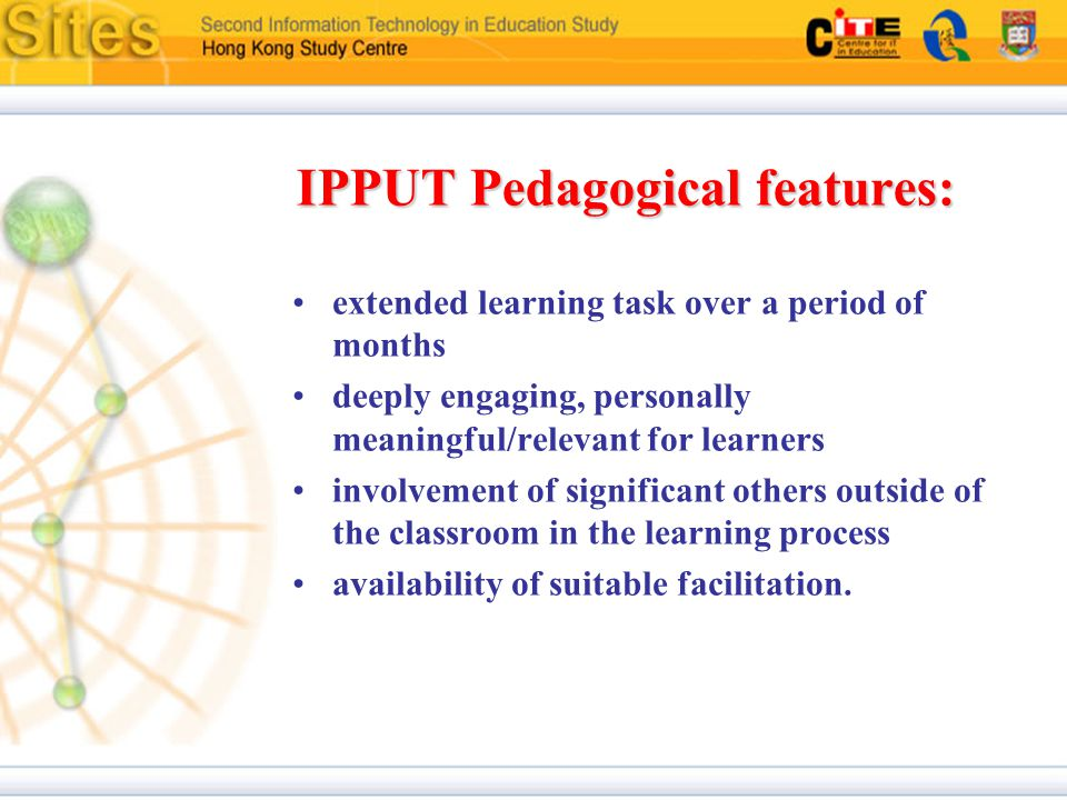 IPPUT Pedagogical features: extended learning task over a period of months deeply engaging, personally meaningful/relevant for learners involvement of significant others outside of the classroom in the learning process availability of suitable facilitation.