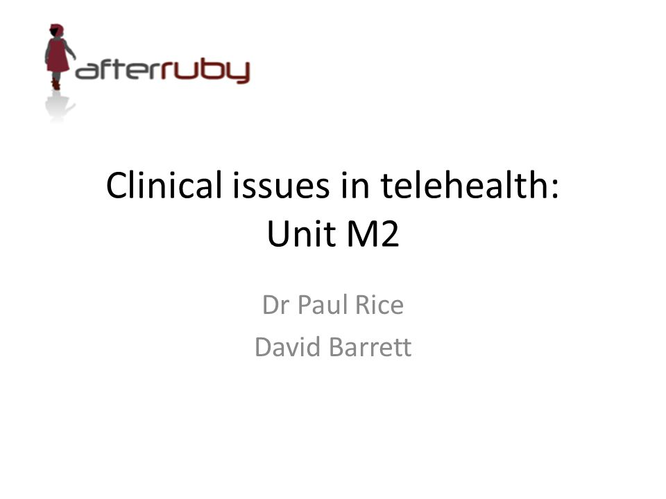 Clinical issues in telehealth: Unit M2 Dr Paul Rice David Barrett