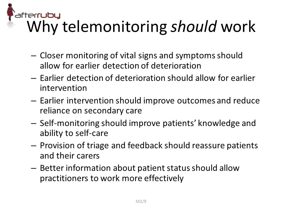 Why telemonitoring should work – Closer monitoring of vital signs and symptoms should allow for earlier detection of deterioration – Earlier detection of deterioration should allow for earlier intervention – Earlier intervention should improve outcomes and reduce reliance on secondary care – Self-monitoring should improve patients' knowledge and ability to self-care – Provision of triage and feedback should reassure patients and their carers – Better information about patient status should allow practitioners to work more effectively M2/9