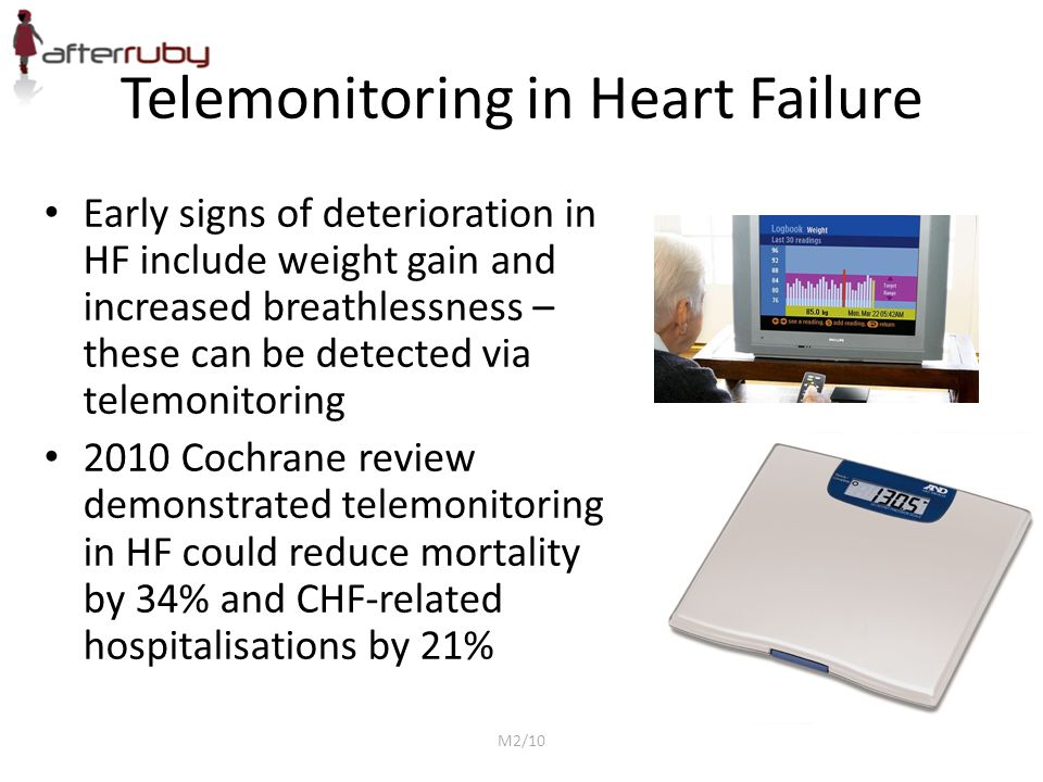 Telemonitoring in Heart Failure Early signs of deterioration in HF include weight gain and increased breathlessness – these can be detected via telemonitoring 2010 Cochrane review demonstrated telemonitoring in HF could reduce mortality by 34% and CHF-related hospitalisations by 21% M2/10