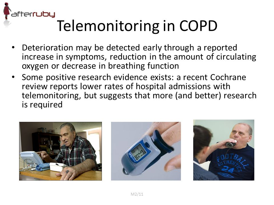 Telemonitoring in COPD Deterioration may be detected early through a reported increase in symptoms, reduction in the amount of circulating oxygen or decrease in breathing function Some positive research evidence exists: a recent Cochrane review reports lower rates of hospital admissions with telemonitoring, but suggests that more (and better) research is required M2/11