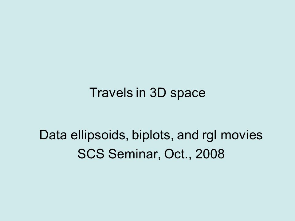 Travels in 3D space Data ellipsoids, biplots, and rgl movies SCS Seminar, Oct., 2008