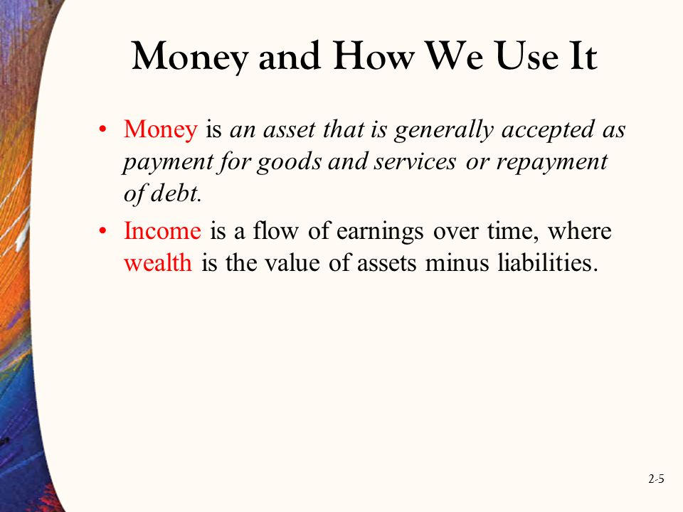 2-6 Money and How We Use It Money has three characteristics: 1.It is a means of payment 2.It is a unit of account, and 3.It is a store of value.