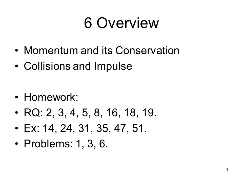 1 6 Overview Momentum and its Conservation Collisions and Impulse Homework: RQ: 2, 3, 4, 5, 8, 16, 18, 19.