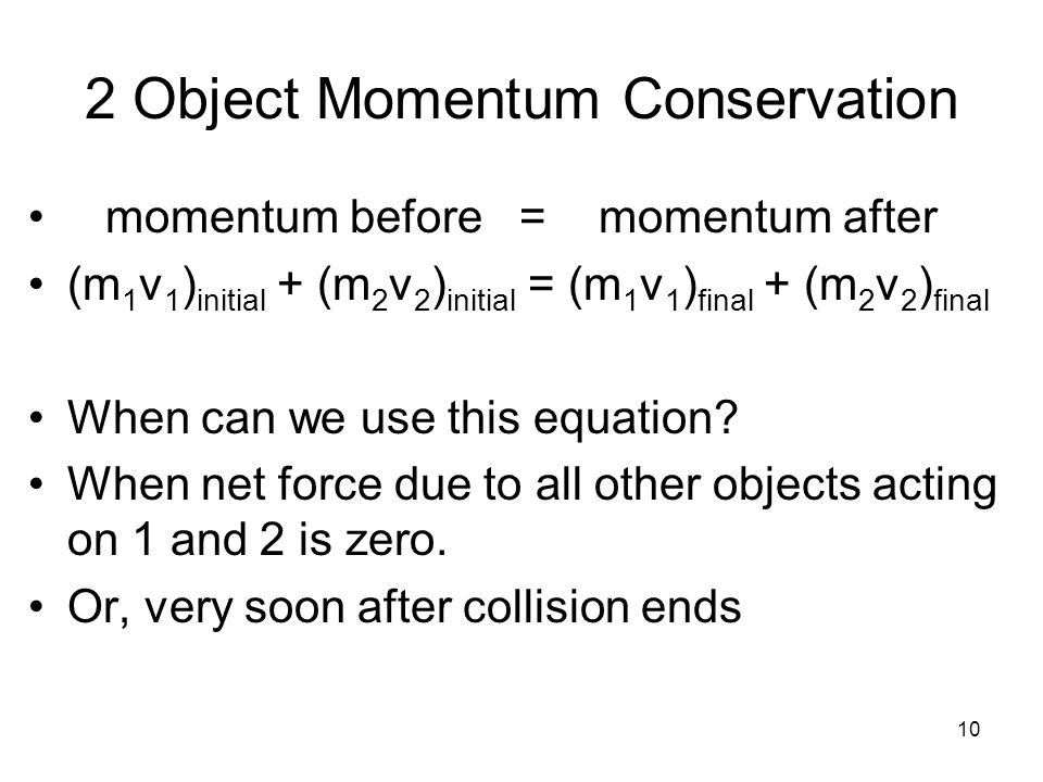 10 2 Object Momentum Conservation momentum before = momentum after (m 1 v 1 ) initial + (m 2 v 2 ) initial = (m 1 v 1 ) final + (m 2 v 2 ) final When can we use this equation.