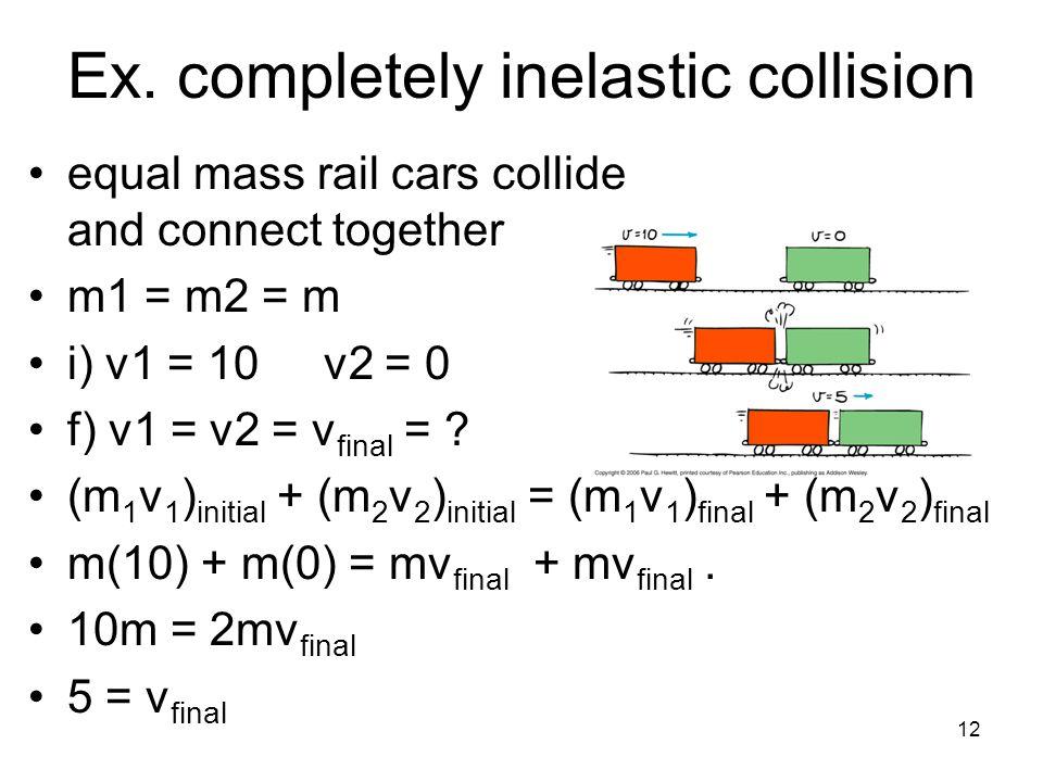 12 Ex. completely inelastic collision equal mass rail cars collide and connect together m1 = m2 = m i) v1 = 10 v2 = 0 f) v1 = v2 = v final = ? (m 1 v
