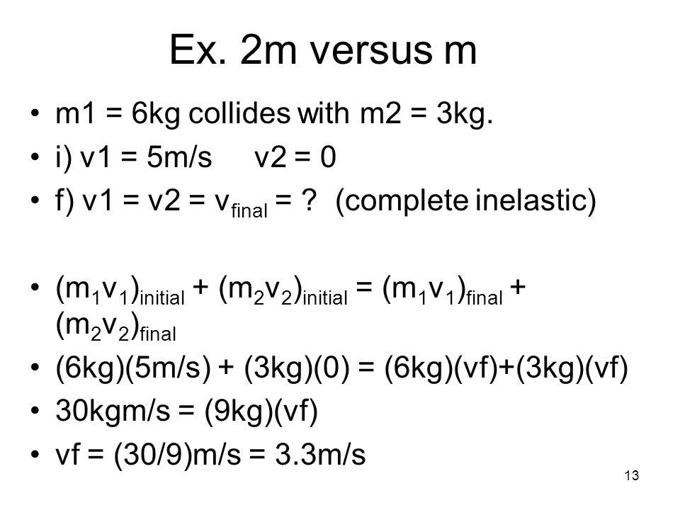 13 Ex. 2m versus m m1 = 6kg collides with m2 = 3kg. i) v1 = 5m/s v2 = 0 f) v1 = v2 = v final = ? (complete inelastic) (m 1 v 1 ) initial + (m 2 v 2 )