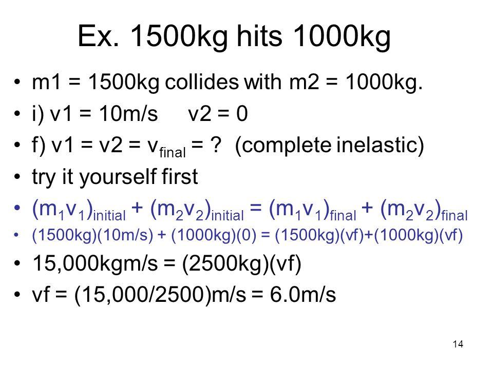 14 Ex. 1500kg hits 1000kg m1 = 1500kg collides with m2 = 1000kg.