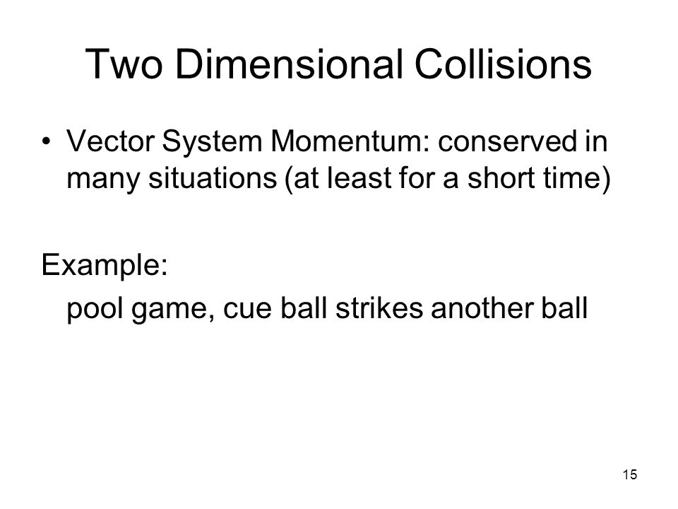 15 Two Dimensional Collisions Vector System Momentum: conserved in many situations (at least for a short time) Example: pool game, cue ball strikes another ball