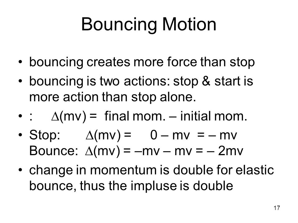 17 Bouncing Motion bouncing creates more force than stop bouncing is two actions: stop & start is more action than stop alone.