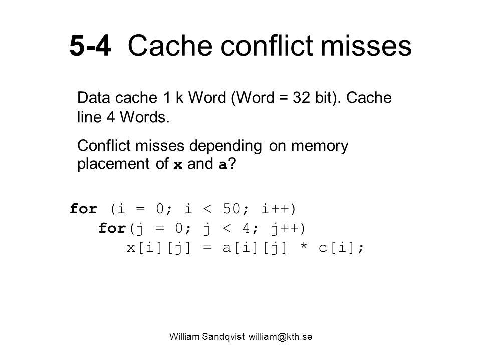 5-4 Cache conflict misses for (i = 0; i < 50; i++) for(j = 0; j < 4; j++) x[i][j] = a[i][j] * c[i]; Data cache 1 k Word (Word = 32 bit). Cache line 4