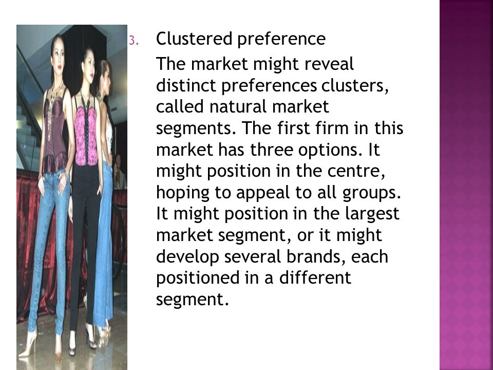 3. Clustered preference The market might reveal distinct preferences clusters, called natural market segments. The first firm in this market has three