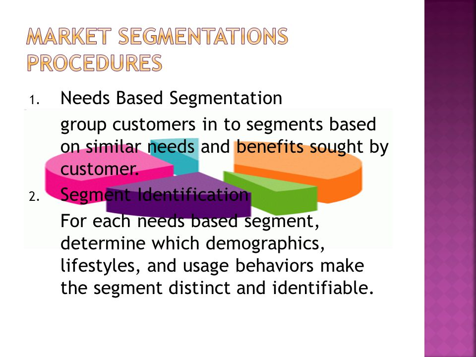 1. Needs Based Segmentation group customers in to segments based on similar needs and benefits sought by customer. 2. Segment Identification For each