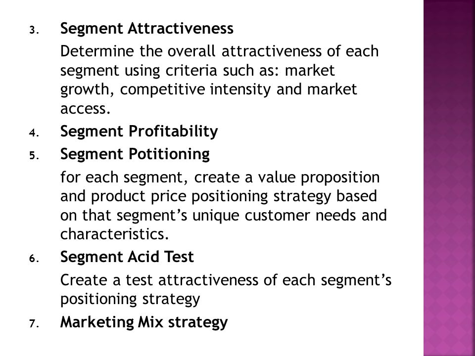 3. Segment Attractiveness Determine the overall attractiveness of each segment using criteria such as: market growth, competitive intensity and market