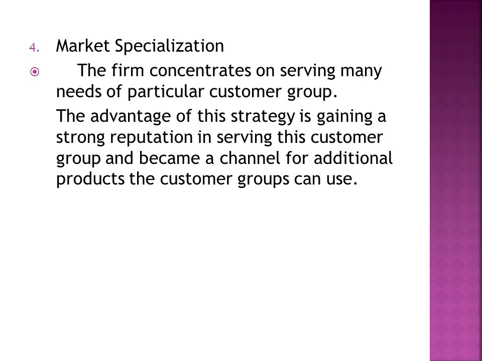 4. Market Specialization  The firm concentrates on serving many needs of particular customer group. The advantage of this strategy is gaining a stron