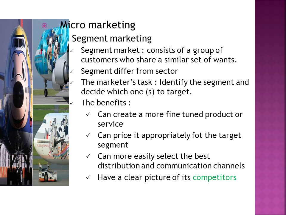  Micro marketing 1) Segment marketing Segment market : consists of a group of customers who share a similar set of wants.