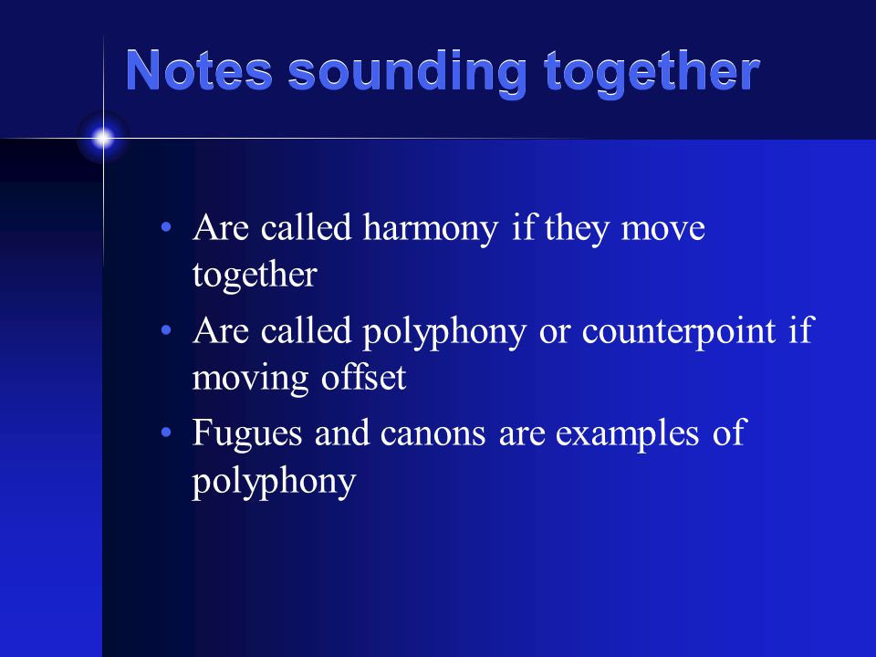 Notes sounding together Are called harmony if they move together Are called polyphony or counterpoint if moving offset Fugues and canons are examples