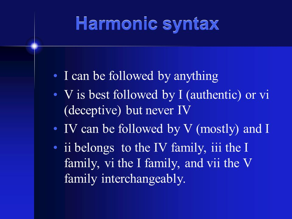 Harmonic syntax I can be followed by anything V is best followed by I (authentic) or vi (deceptive) but never IV IV can be followed by V (mostly) and