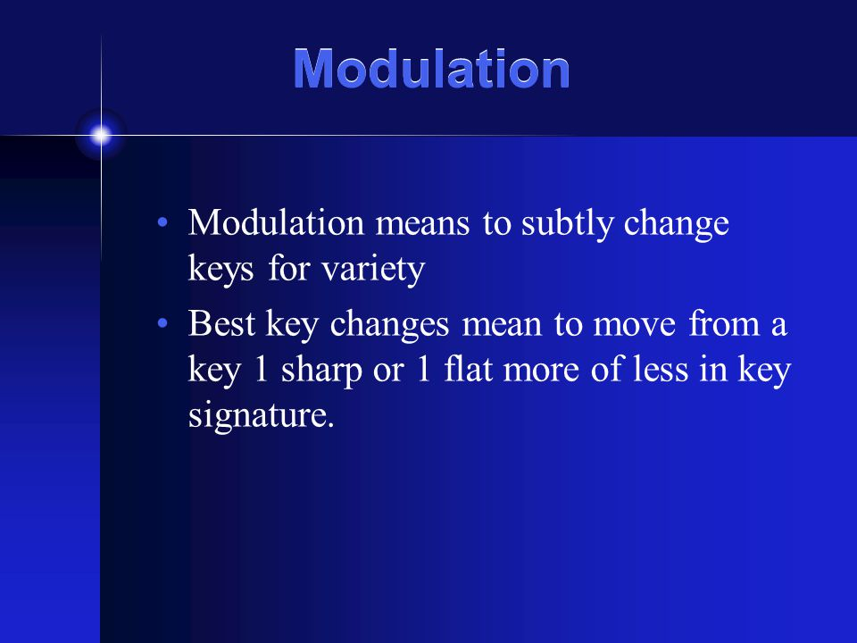 Modulation Modulation means to subtly change keys for variety Best key changes mean to move from a key 1 sharp or 1 flat more of less in key signature