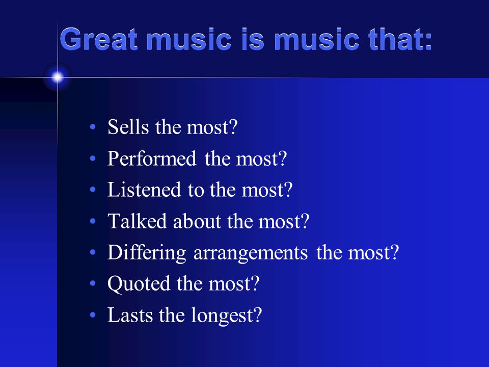 Great music is music that: Sells the most? Performed the most? Listened to the most? Talked about the most? Differing arrangements the most? Quoted th