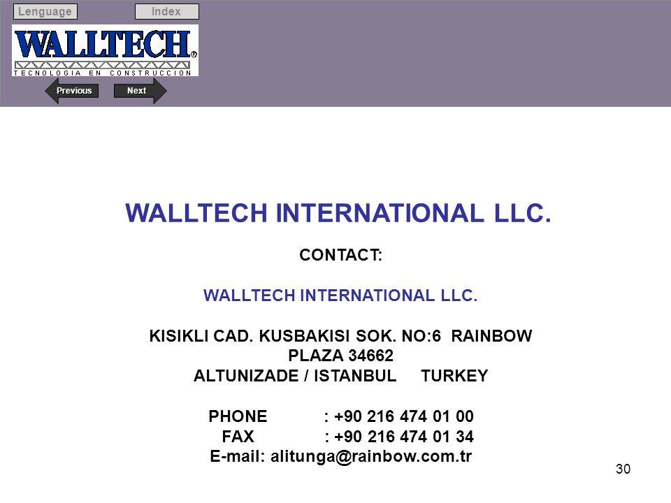 Next Previous IndexLenguage 30 WALLTECH INTERNATIONAL LLC. CONTACT: WALLTECH INTERNATIONAL LLC. KISIKLI CAD. KUSBAKISI SOK. NO:6 RAINBOW PLAZA 34662 A
