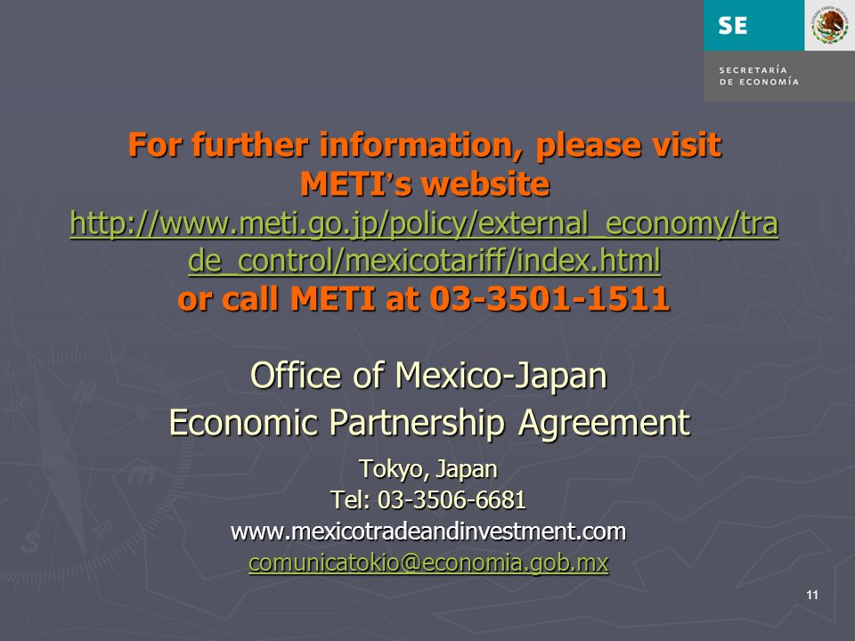 11 For further information, please visit METI ' s website http://www.meti.go.jp/policy/external_economy/tra de_control/mexicotariff/index.html or call METI at 03-3501-1511 http://www.meti.go.jp/policy/external_economy/tra de_control/mexicotariff/index.html http://www.meti.go.jp/policy/external_economy/tra de_control/mexicotariff/index.html Office of Mexico-Japan Economic Partnership Agreement Tokyo, Japan Tel: 03-3506-6681 www.mexicotradeandinvestment.com comunicatokio@economia.gob.mx