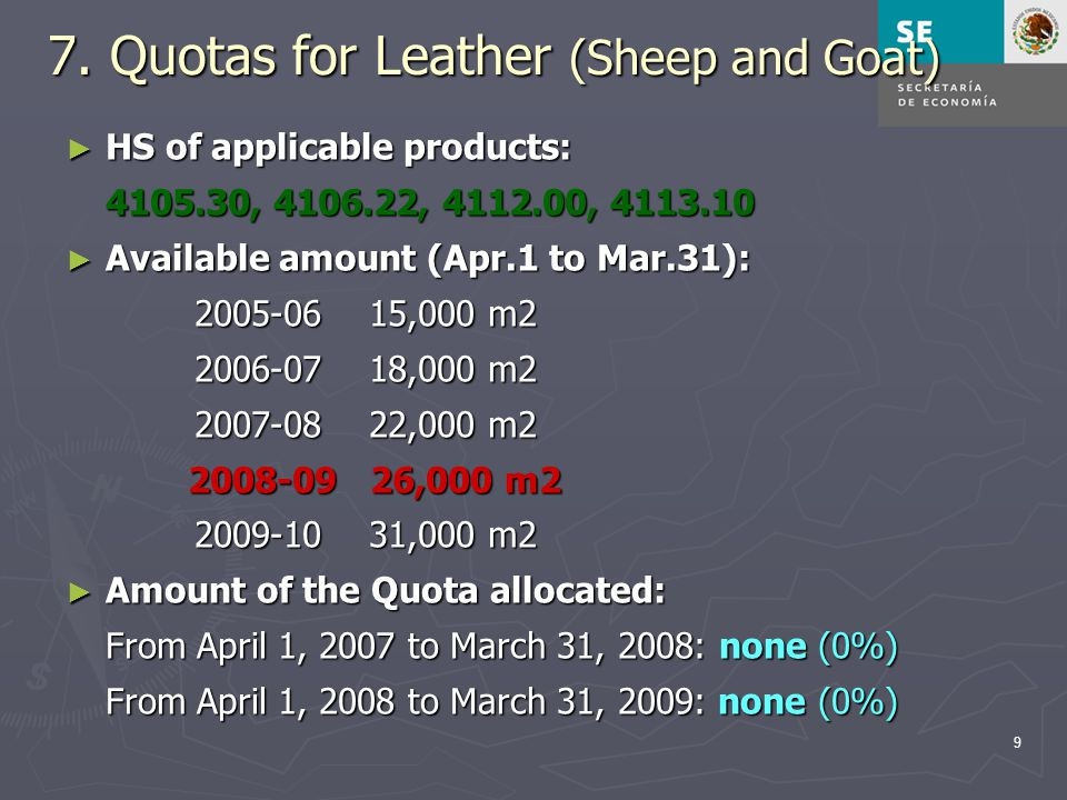 9 7. Quotas for Leather (Sheep and Goat) ► HS of applicable products: 4105.30, 4106.22, 4112.00, 4113.10 ► Available amount (Apr.1 to Mar.31): 2005-06