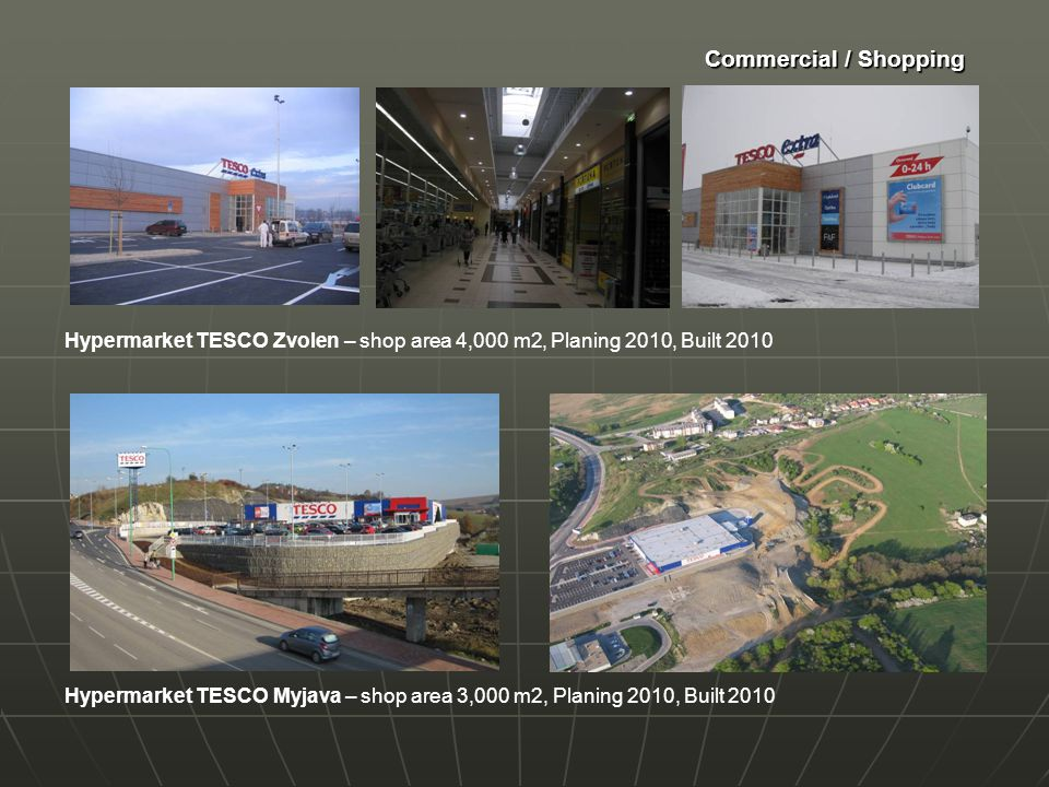 Commercial / Shopping Hypermarket TESCO Myjava – shop area 3,000 m2, Planing 2010, Built 2010 Hypermarket TESCO Zvolen – shop area 4,000 m2, Planing 2010, Built 2010