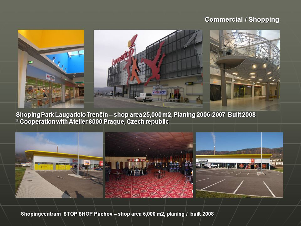 Commercial / Shopping Shopingcentrum STOP SHOP Púchov – shop area 5,000 m2, planing / built 2008 Shoping Park Laugaricio Trenčín – shop area 25,000 m2, Planing 2006-2007 Built 2008 * Cooperation with Atelier 8000 Praque, Czech republic