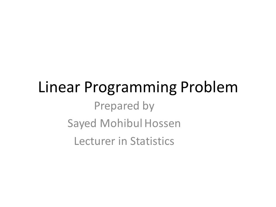 Linear Programming Problem Prepared by Sayed Mohibul Hossen Lecturer in Statistics