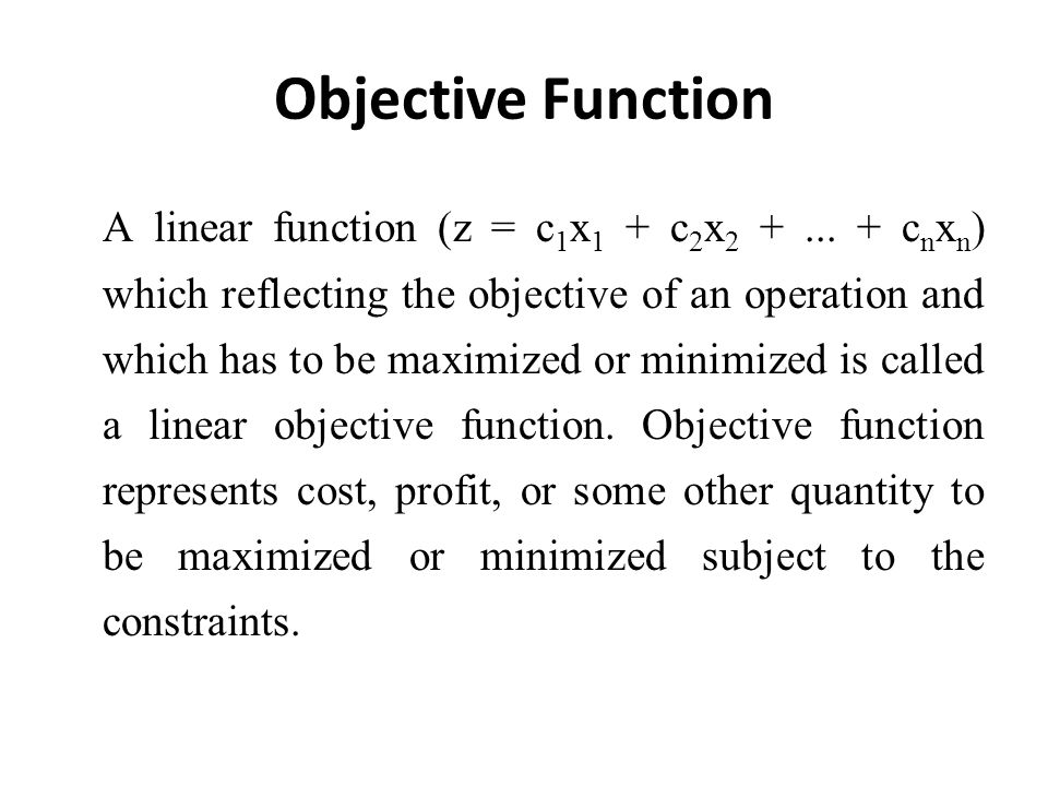 Objective Function A linear function (z = c 1 x 1 + c 2 x 2 +... + c n x n ) which reflecting the objective of an operation and which has to be maximi