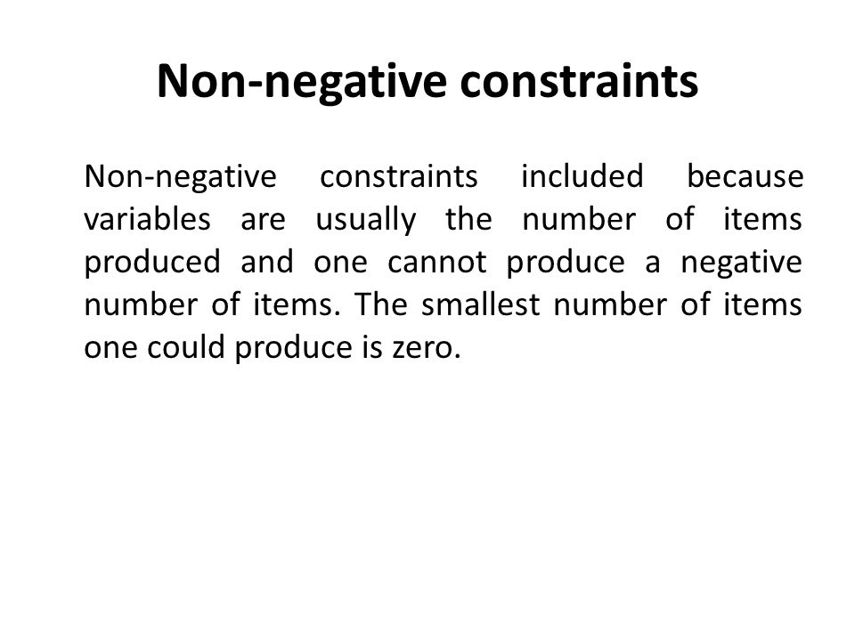 Non-negative constraints Non-negative constraints included because variables are usually the number of items produced and one cannot produce a negativ
