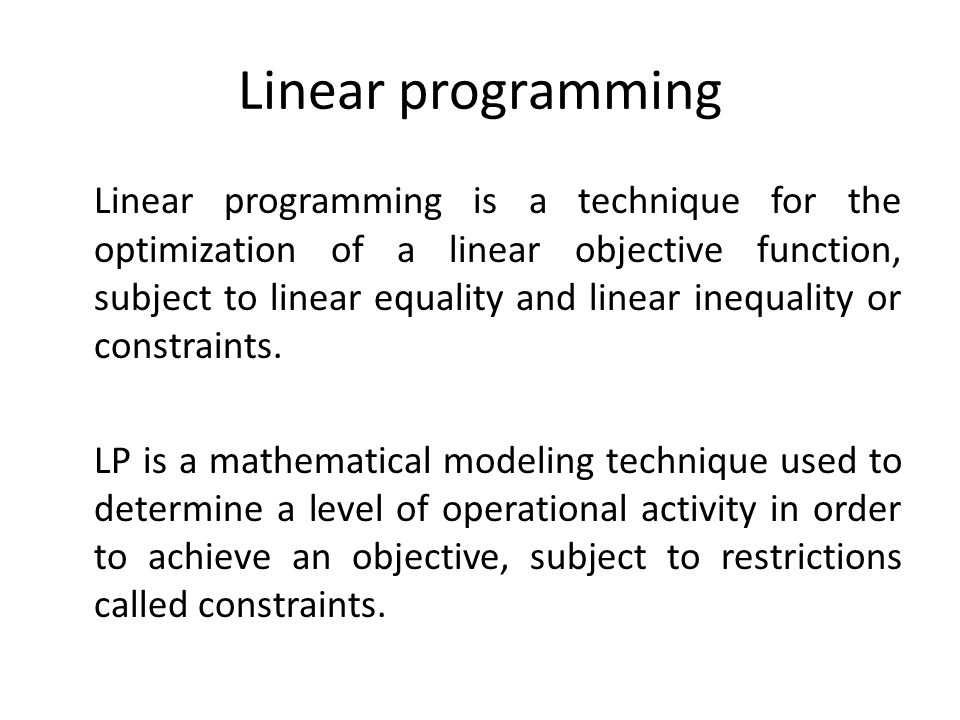 Linear programming Linear programming is a technique for the optimization of a linear objective function, subject to linear equality and linear inequa