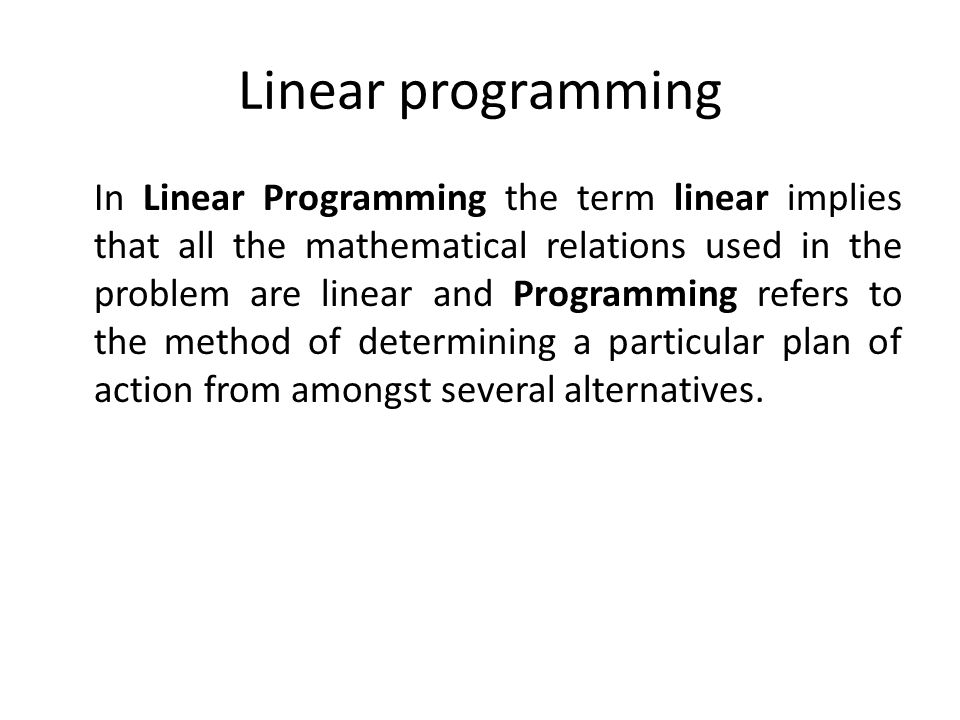 Linear programming In Linear Programming the term linear implies that all the mathematical relations used in the problem are linear and Programming re