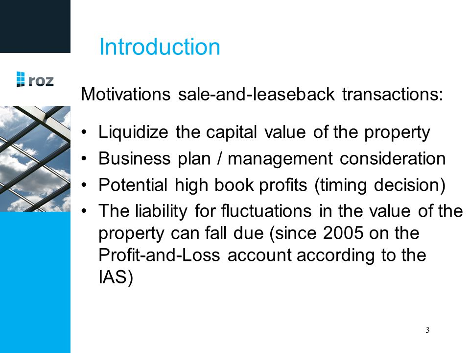 Introduction Motivations sale-and-leaseback transactions: Liquidize the capital value of the property Business plan / management consideration Potenti