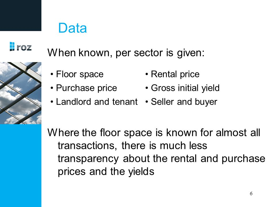 Data The yield can be calculated (when not known) given the following formula: (floor space x rent) / purchase price When three of the four variables are known, the other can be calculated 7